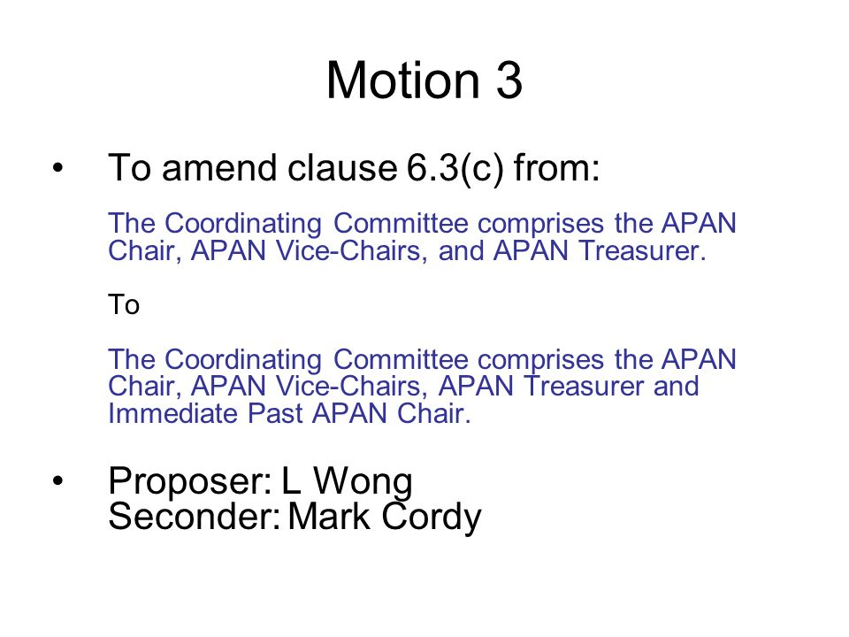 Motion 3 To amend clause 6.3(c) from: The Coordinating Committee comprises the APAN Chair, APAN Vice-Chairs, and APAN Treasurer.