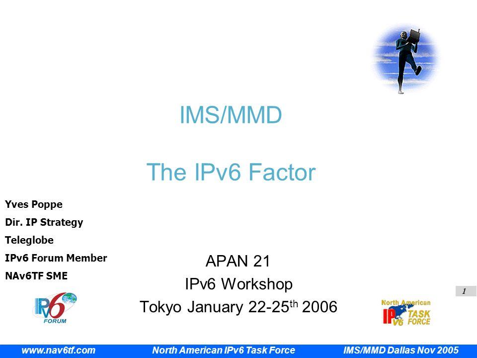 1 IMS/MMD Dallas Nov 2005 www.nav6tf.com North American IPv6 Task Force IMS/MMD The IPv6 Factor APAN 21 IPv6 Workshop Tokyo January 22-25 th 2006 Yves Poppe Dir.