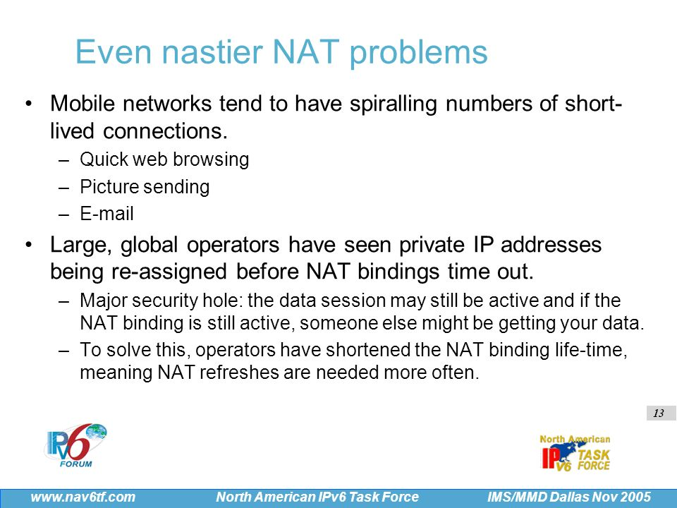 13 IMS/MMD Dallas Nov 2005 www.nav6tf.com North American IPv6 Task Force Even nastier NAT problems Mobile networks tend to have spiralling numbers of short- lived connections.