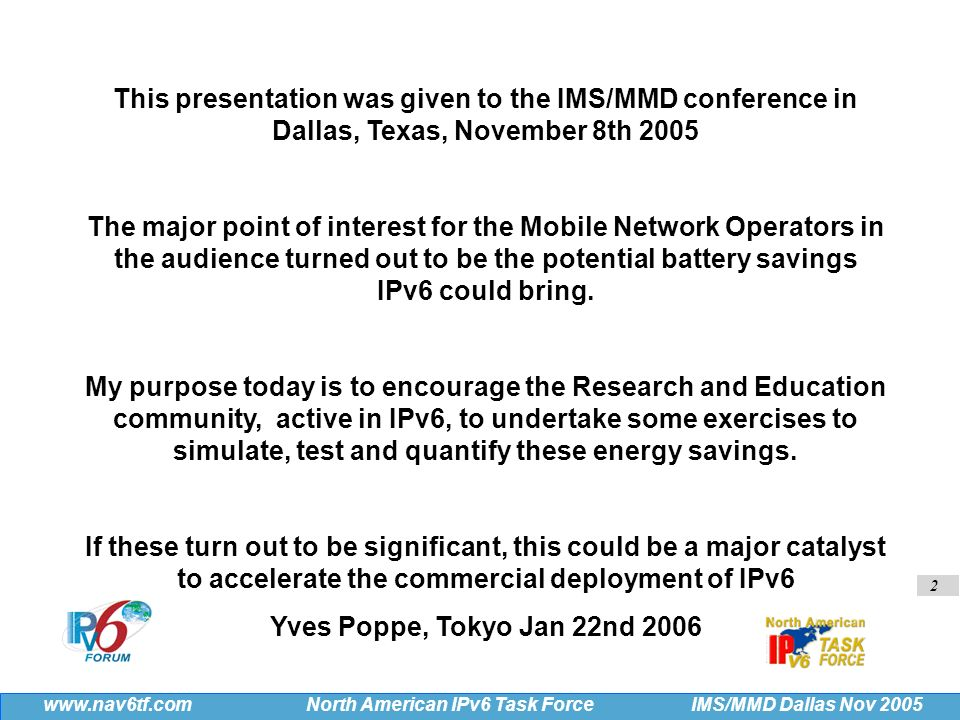 2 IMS/MMD Dallas Nov 2005 www.nav6tf.com North American IPv6 Task Force This presentation was given to the IMS/MMD conference in Dallas, Texas, November 8th 2005 The major point of interest for the Mobile Network Operators in the audience turned out to be the potential battery savings IPv6 could bring.