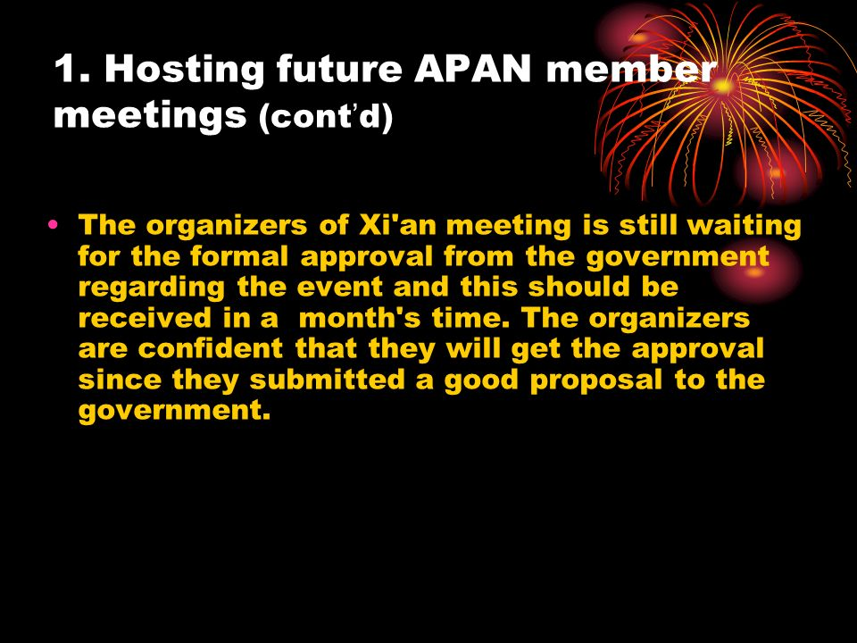 1. Hosting future APAN member meetings (cont d) The organizers of Xi'an meeting is still waiting for the formal approval from the government regarding