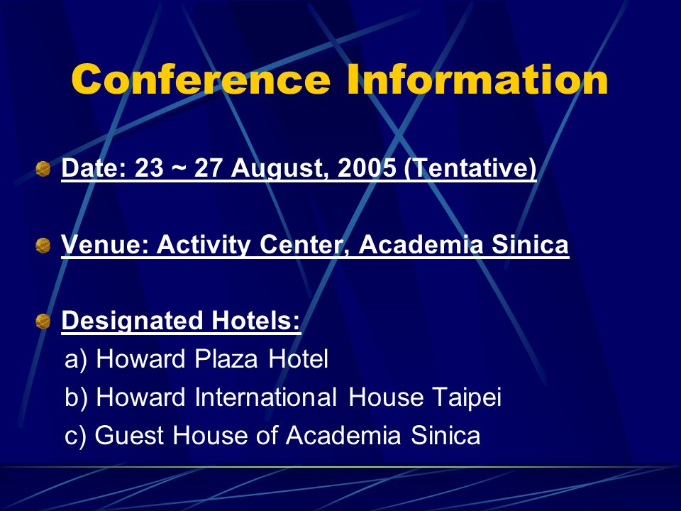 Conference Information Date: 23 ~ 27 August, 2005 (Tentative) Venue: Activity Center, Academia Sinica Designated Hotels: a) Howard Plaza Hotel b) Howard International House Taipei c) Guest House of Academia Sinica