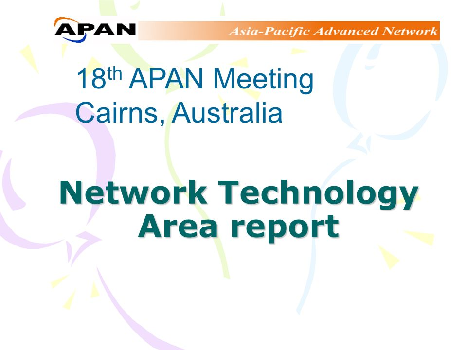 Network Technology Area report 18 th APAN Meeting Cairns, Australia