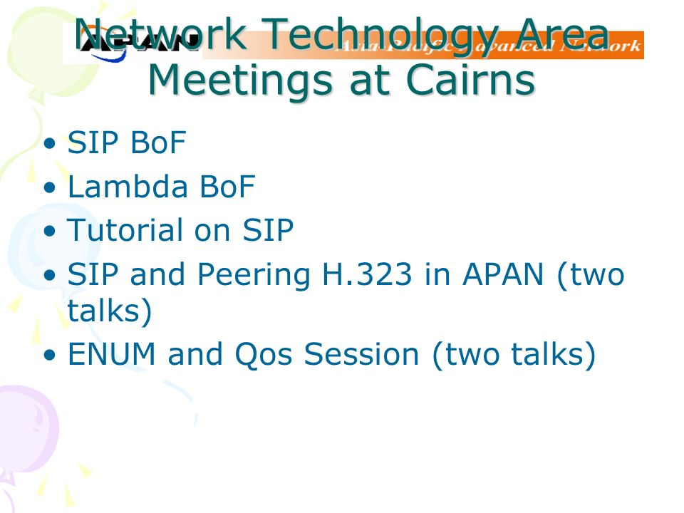 Network Technology Area Meetings at Cairns SIP BoF Lambda BoF Tutorial on SIP SIP and Peering H.323 in APAN (two talks) ENUM and Qos Session (two talk