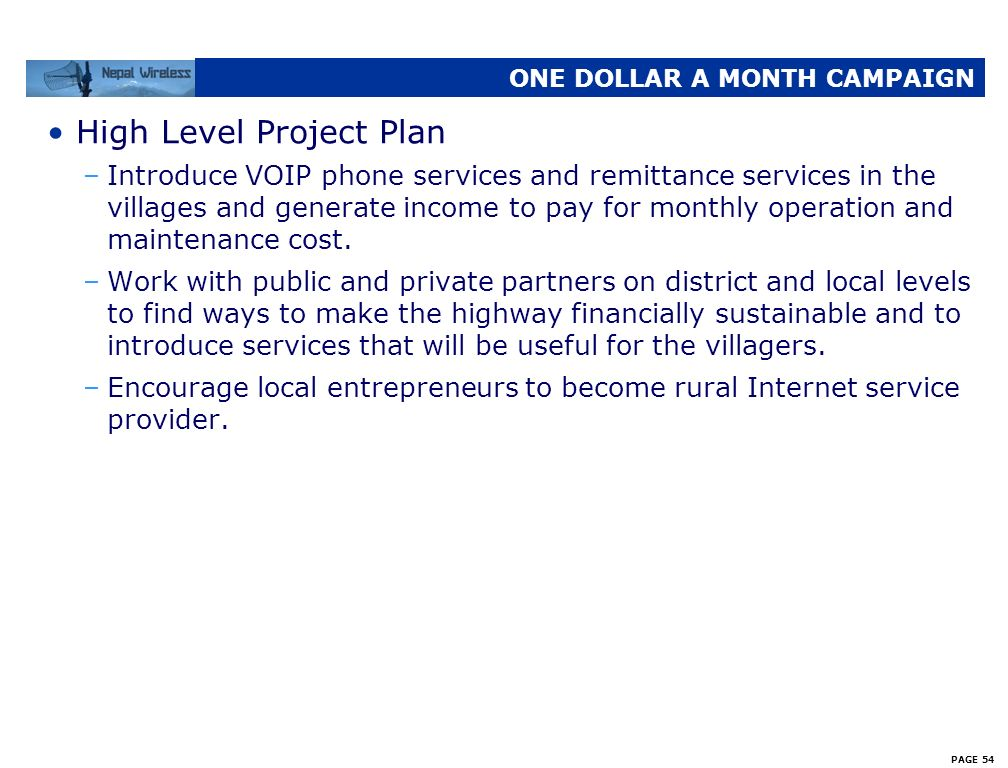 PAGE 53 ONE DOLLAR A MONTH CAMPAIGN High Level Project Plan –Build 4 major relay stations, on average, in each district; more as necessary –Build abou