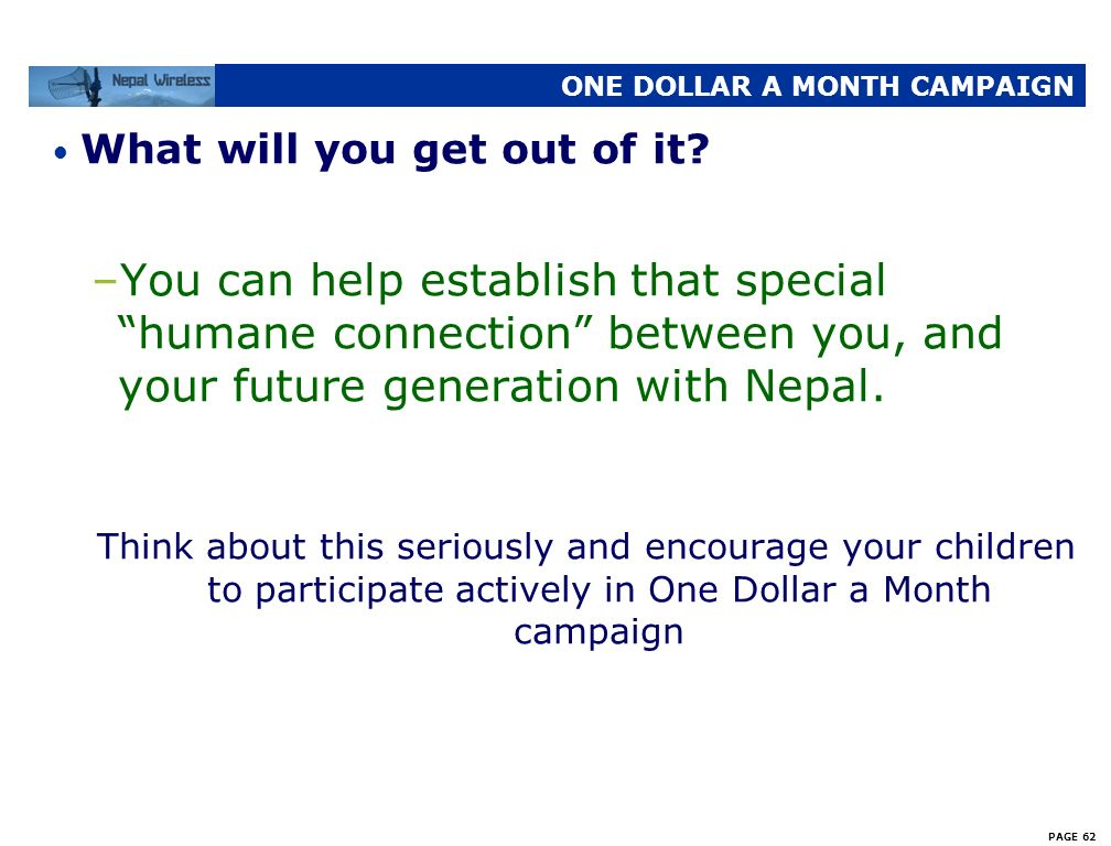 PAGE 61 ONE DOLLAR A MONTH CAMPAIGN What will you get out of it? –Your relatives will be able to communicate with you very cheaply –You can send money