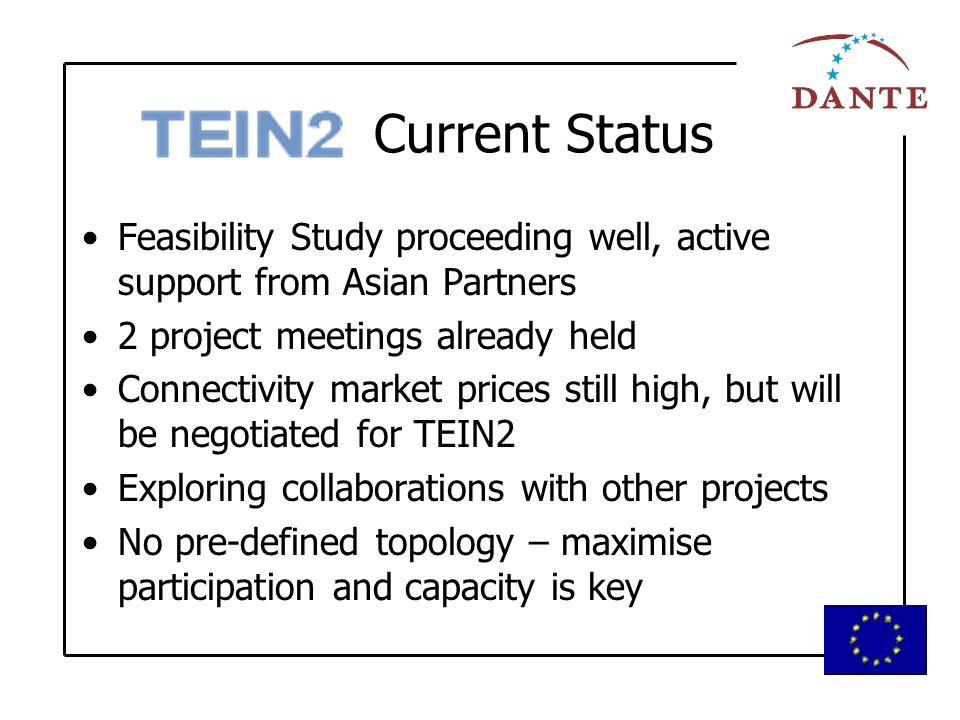 Current Status Feasibility Study proceeding well, active support from Asian Partners 2 project meetings already held Connectivity market prices still high, but will be negotiated for TEIN2 Exploring collaborations with other projects No pre-defined topology – maximise participation and capacity is key