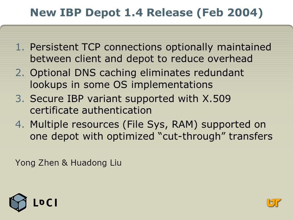 New IBP Depot 1.4 Release (Feb 2004) 1.Persistent TCP connections optionally maintained between client and depot to reduce overhead 2.Optional DNS caching eliminates redundant lookups in some OS implementations 3.Secure IBP variant supported with X.509 certificate authentication 4.Multiple resources (File Sys, RAM) supported on one depot with optimized cut-through transfers Yong Zhen & Huadong Liu