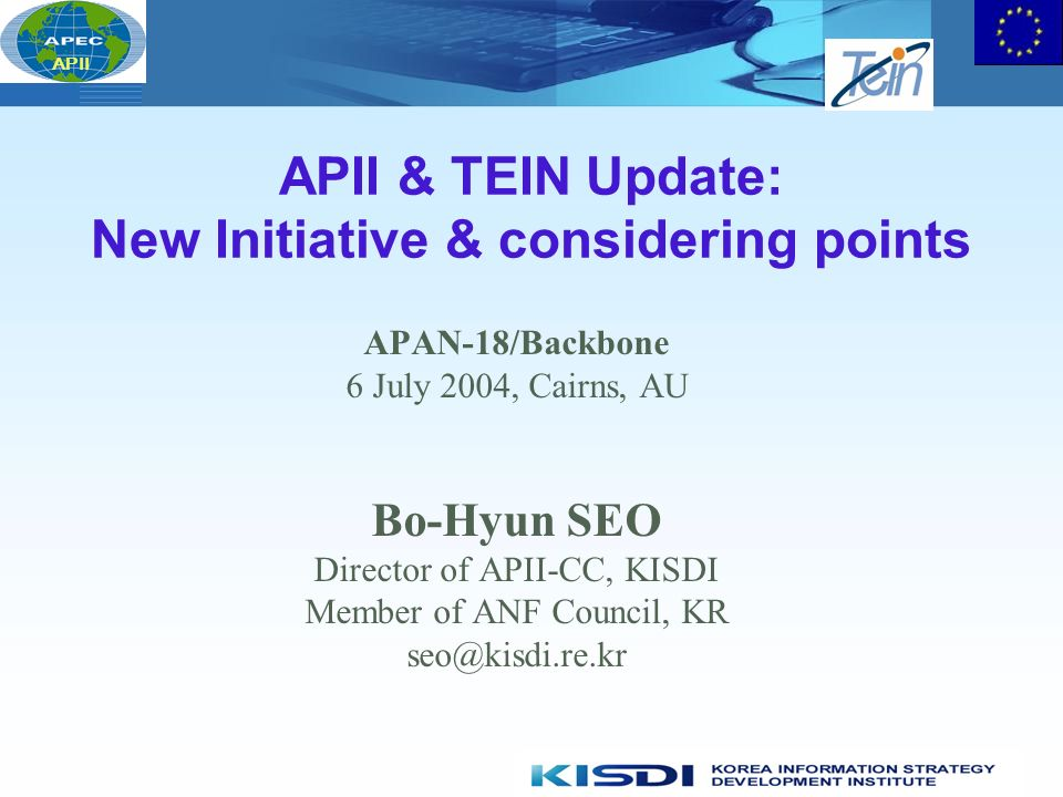 APII APII & TEIN Update: New Initiative & considering points APAN-18/Backbone 6 July 2004, Cairns, AU Bo-Hyun SEO Director of APII-CC, KISDI Member of ANF Council, KR seo@kisdi.re.kr