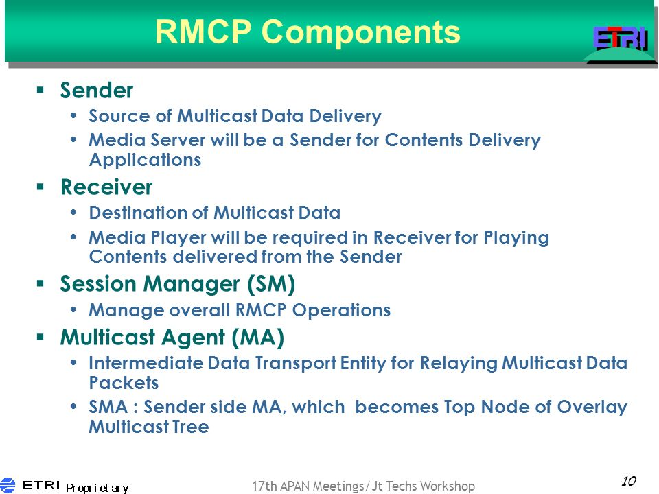 10 17th APAN Meetings/Jt Techs Workshop RMCP Components Sender Source of Multicast Data Delivery Media Server will be a Sender for Contents Delivery Applications Receiver Destination of Multicast Data Media Player will be required in Receiver for Playing Contents delivered from the Sender Session Manager (SM) Manage overall RMCP Operations Multicast Agent (MA) Intermediate Data Transport Entity for Relaying Multicast Data Packets SMA : Sender side MA, which becomes Top Node of Overlay Multicast Tree