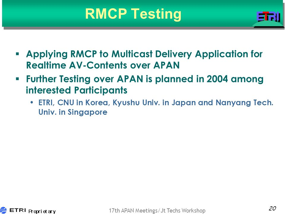 20 17th APAN Meetings/Jt Techs Workshop RMCP Testing Applying RMCP to Multicast Delivery Application for Realtime AV-Contents over APAN Further Testing over APAN is planned in 2004 among interested Participants ETRI, CNU in Korea, Kyushu Univ.