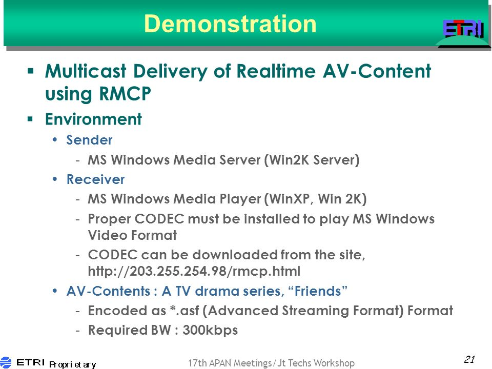 21 17th APAN Meetings/Jt Techs Workshop Demonstration Multicast Delivery of Realtime AV-Content using RMCP Environment Sender - MS Windows Media Server (Win2K Server) Receiver - MS Windows Media Player (WinXP, Win 2K) - Proper CODEC must be installed to play MS Windows Video Format - CODEC can be downloaded from the site, http://203.255.254.98/rmcp.html AV-Contents : A TV drama series, Friends - Encoded as *.asf (Advanced Streaming Format) Format - Required BW : 300kbps