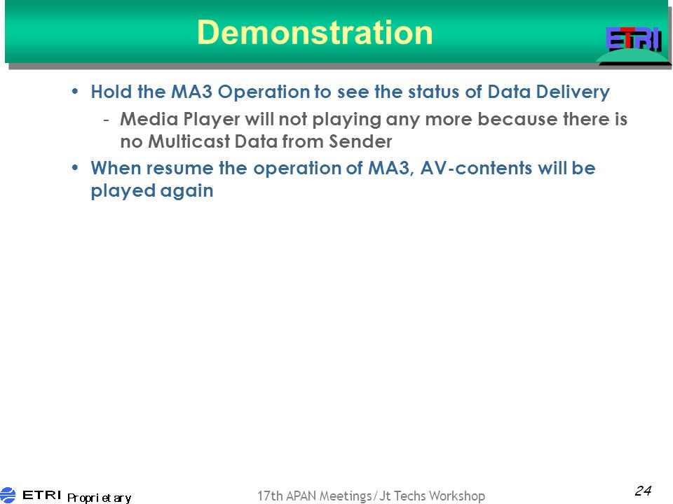 24 17th APAN Meetings/Jt Techs Workshop Demonstration Hold the MA3 Operation to see the status of Data Delivery - Media Player will not playing any more because there is no Multicast Data from Sender When resume the operation of MA3, AV-contents will be played again