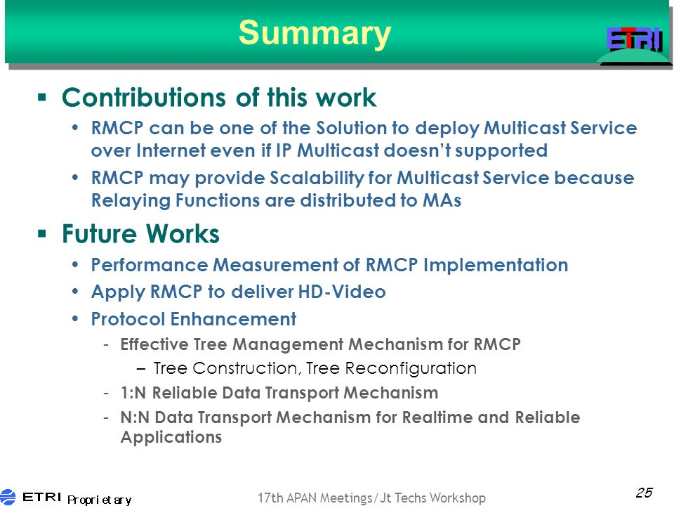 25 17th APAN Meetings/Jt Techs Workshop Summary Contributions of this work RMCP can be one of the Solution to deploy Multicast Service over Internet even if IP Multicast doesnt supported RMCP may provide Scalability for Multicast Service because Relaying Functions are distributed to MAs Future Works Performance Measurement of RMCP Implementation Apply RMCP to deliver HD-Video Protocol Enhancement - Effective Tree Management Mechanism for RMCP –Tree Construction, Tree Reconfiguration - 1:N Reliable Data Transport Mechanism - N:N Data Transport Mechanism for Realtime and Reliable Applications