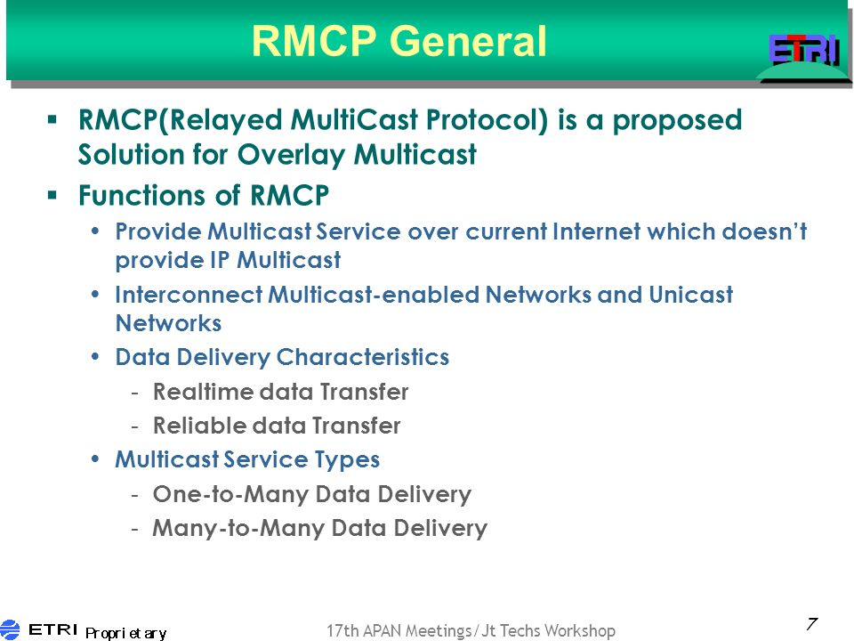 7 17th APAN Meetings/Jt Techs Workshop RMCP General RMCP(Relayed MultiCast Protocol) is a proposed Solution for Overlay Multicast Functions of RMCP Provide Multicast Service over current Internet which doesnt provide IP Multicast Interconnect Multicast-enabled Networks and Unicast Networks Data Delivery Characteristics - Realtime data Transfer - Reliable data Transfer Multicast Service Types - One-to-Many Data Delivery - Many-to-Many Data Delivery