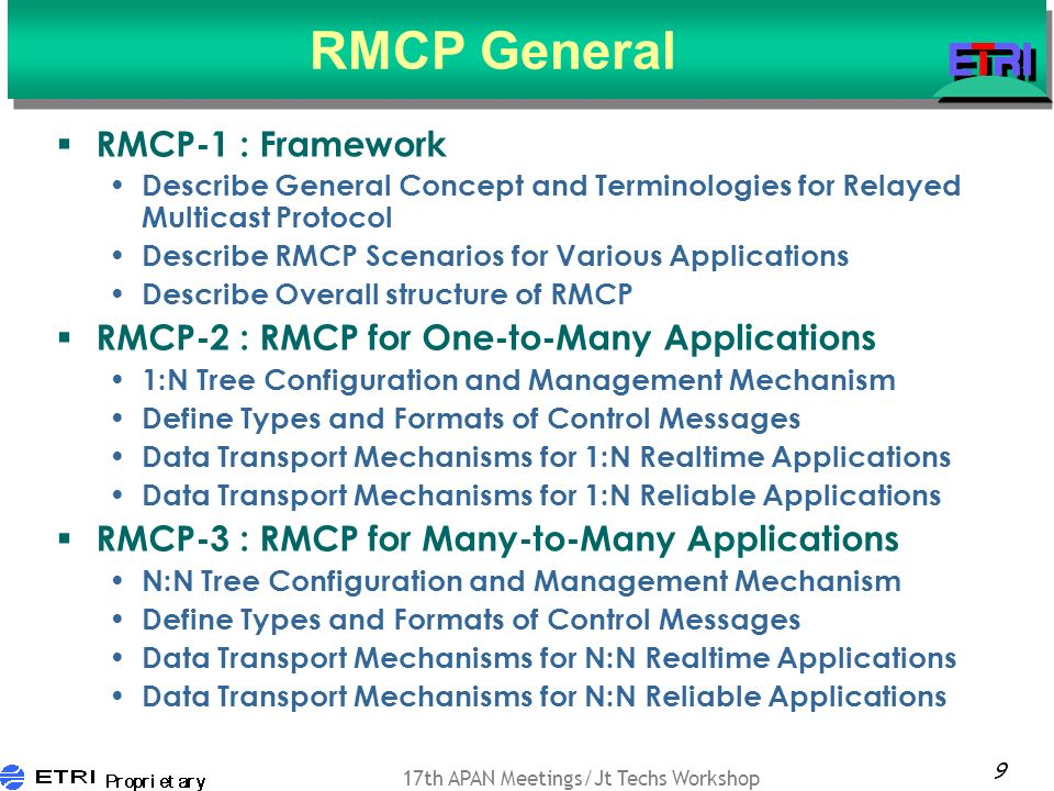 9 17th APAN Meetings/Jt Techs Workshop RMCP General RMCP-1 : Framework Describe General Concept and Terminologies for Relayed Multicast Protocol Describe RMCP Scenarios for Various Applications Describe Overall structure of RMCP RMCP-2 : RMCP for One-to-Many Applications 1:N Tree Configuration and Management Mechanism Define Types and Formats of Control Messages Data Transport Mechanisms for 1:N Realtime Applications Data Transport Mechanisms for 1:N Reliable Applications RMCP-3 : RMCP for Many-to-Many Applications N:N Tree Configuration and Management Mechanism Define Types and Formats of Control Messages Data Transport Mechanisms for N:N Realtime Applications Data Transport Mechanisms for N:N Reliable Applications
