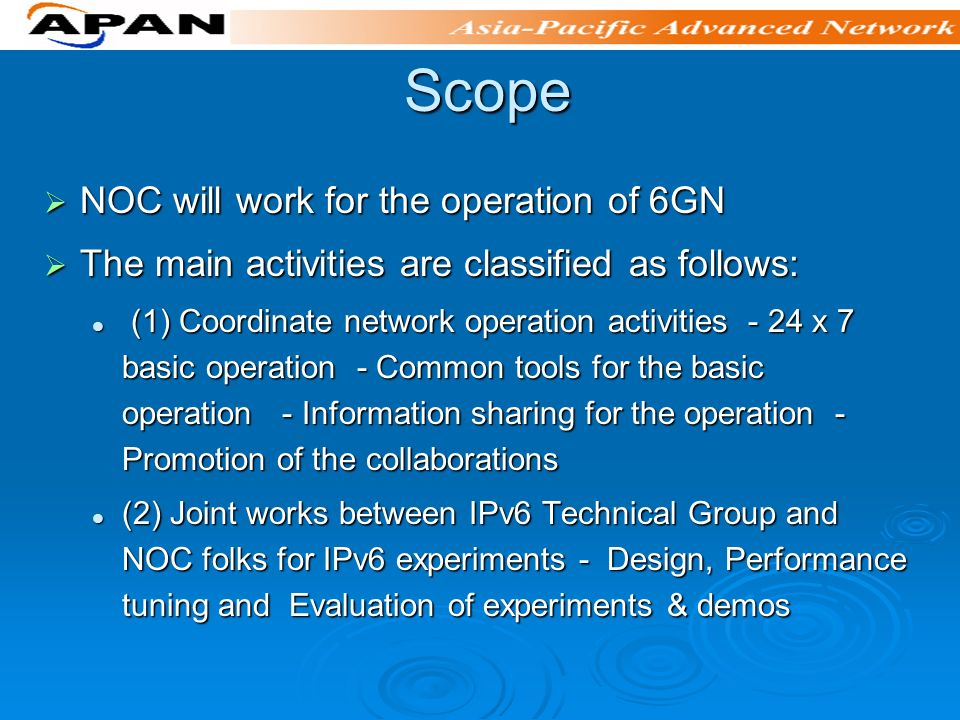 Scope Scope NOC will work for the operation of 6GN NOC will work for the operation of 6GN The main activities are classified as follows: The main activities are classified as follows: (1) Coordinate network operation activities - 24 x 7 basic operation - Common tools for the basic operation - Information sharing for the operation - Promotion of the collaborations (1) Coordinate network operation activities - 24 x 7 basic operation - Common tools for the basic operation - Information sharing for the operation - Promotion of the collaborations (2) Joint works between IPv6 Technical Group and NOC folks for IPv6 experiments - Design, Performance tuning and Evaluation of experiments & demos (2) Joint works between IPv6 Technical Group and NOC folks for IPv6 experiments - Design, Performance tuning and Evaluation of experiments & demos