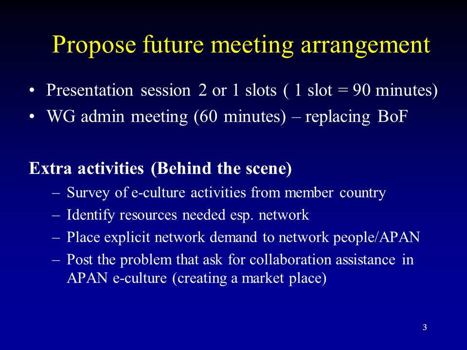 3 Propose future meeting arrangement Presentation session 2 or 1 slots ( 1 slot = 90 minutes) WG admin meeting (60 minutes) – replacing BoF Extra activities (Behind the scene) –Survey of e-culture activities from member country –Identify resources needed esp.