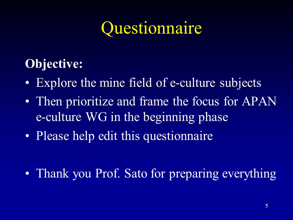 5 Questionnaire Objective: Explore the mine field of e-culture subjects Then prioritize and frame the focus for APAN e-culture WG in the beginning phase Please help edit this questionnaire Thank you Prof.