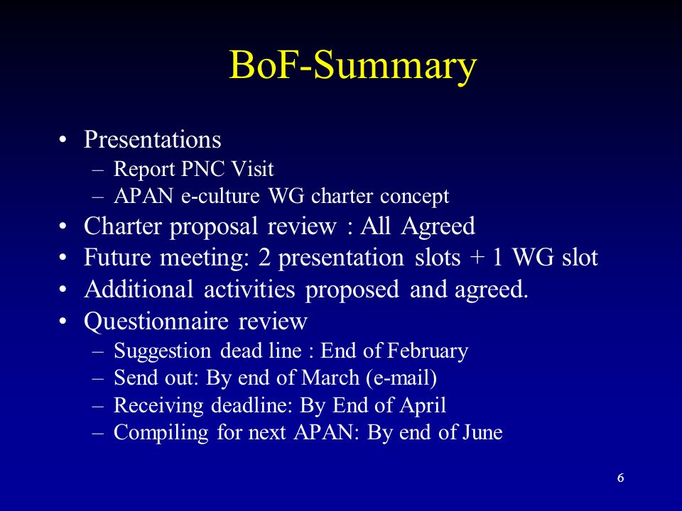 6 BoF-Summary Presentations –Report PNC Visit –APAN e-culture WG charter concept Charter proposal review : All Agreed Future meeting: 2 presentation slots + 1 WG slot Additional activities proposed and agreed.