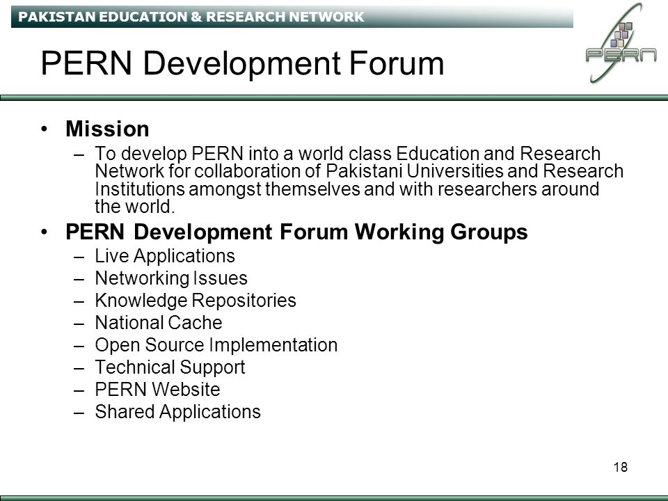 PAKISTAN EDUCATION & RESEARCH NETWORK 18 PERN Development Forum Mission –To develop PERN into a world class Education and Research Network for collaboration of Pakistani Universities and Research Institutions amongst themselves and with researchers around the world.