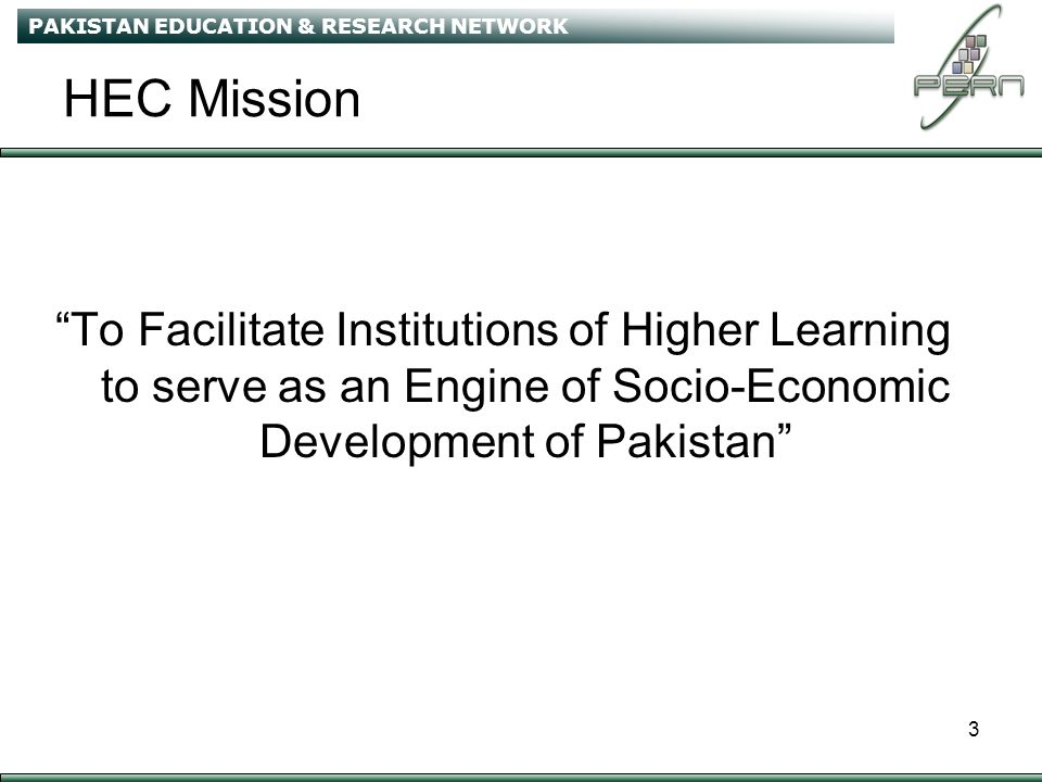 PAKISTAN EDUCATION & RESEARCH NETWORK 3 HEC Mission To Facilitate Institutions of Higher Learning to serve as an Engine of Socio-Economic Development of Pakistan