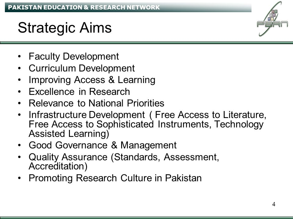 PAKISTAN EDUCATION & RESEARCH NETWORK 4 Strategic Aims Faculty Development Curriculum Development Improving Access & Learning Excellence in Research Relevance to National Priorities Infrastructure Development ( Free Access to Literature, Free Access to Sophisticated Instruments, Technology Assisted Learning) Good Governance & Management Quality Assurance (Standards, Assessment, Accreditation) Promoting Research Culture in Pakistan