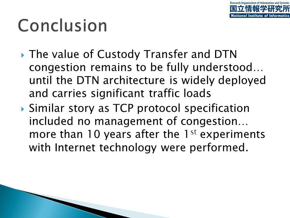 The value of Custody Transfer and DTN congestion remains to be fully understood… until the DTN architecture is widely deployed and carries significant traffic loads Similar story as TCP protocol specification included no management of congestion… more than 10 years after the 1 st experiments with Internet technology were performed.