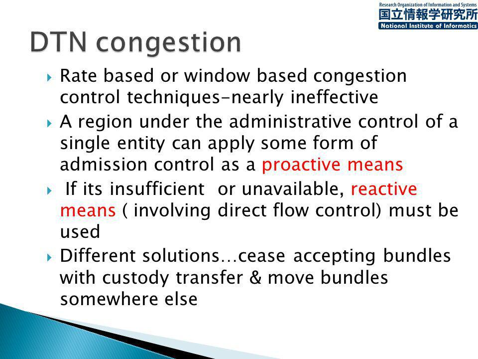 Rate based or window based congestion control techniques-nearly ineffective A region under the administrative control of a single entity can apply some form of admission control as a proactive means If its insufficient or unavailable, reactive means ( involving direct flow control) must be used Different solutions…cease accepting bundles with custody transfer & move bundles somewhere else