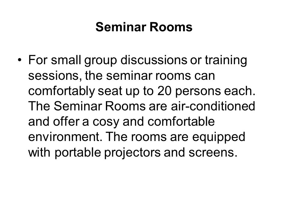 Seminar Rooms For small group discussions or training sessions, the seminar rooms can comfortably seat up to 20 persons each. The Seminar Rooms are ai