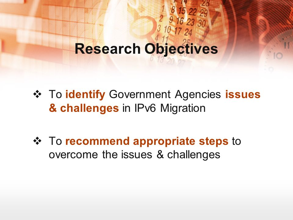 To identify Government Agencies issues & challenges in IPv6 Migration To recommend appropriate steps to overcome the issues & challenges Research Objectives