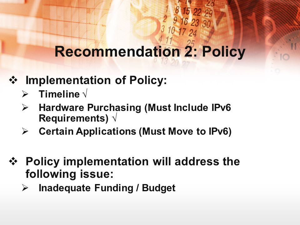 Implementation of Policy: Timeline Hardware Purchasing (Must Include IPv6 Requirements) Certain Applications (Must Move to IPv6) Policy implementation will address the following issue: Inadequate Funding / Budget Recommendation 2: Policy