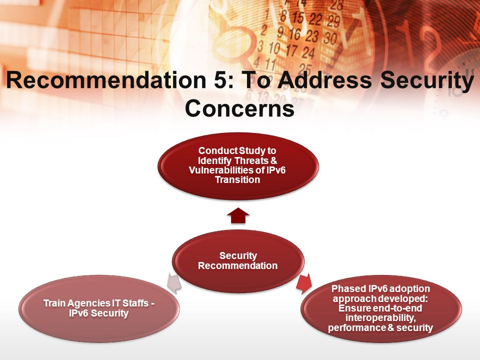 Recommendation 5: To Address Security Concerns Security Recommendation Conduct Study to Identify Threats & Vulnerabilities of IPv6 Transition Phased IPv6 adoption approach developed: Ensure end-to-end interoperability, performance & security Train Agencies IT Staffs - IPv6 Security