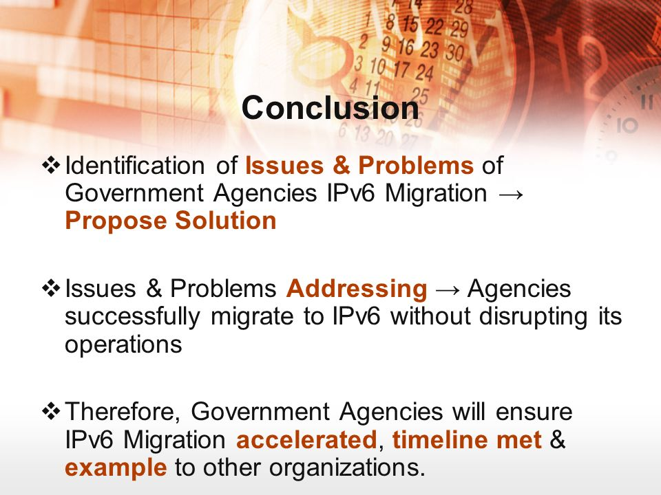 Conclusion Identification of Issues & Problems of Government Agencies IPv6 Migration Propose Solution Issues & Problems Addressing Agencies successfully migrate to IPv6 without disrupting its operations Therefore, Government Agencies will ensure IPv6 Migration accelerated, timeline met & example to other organizations.