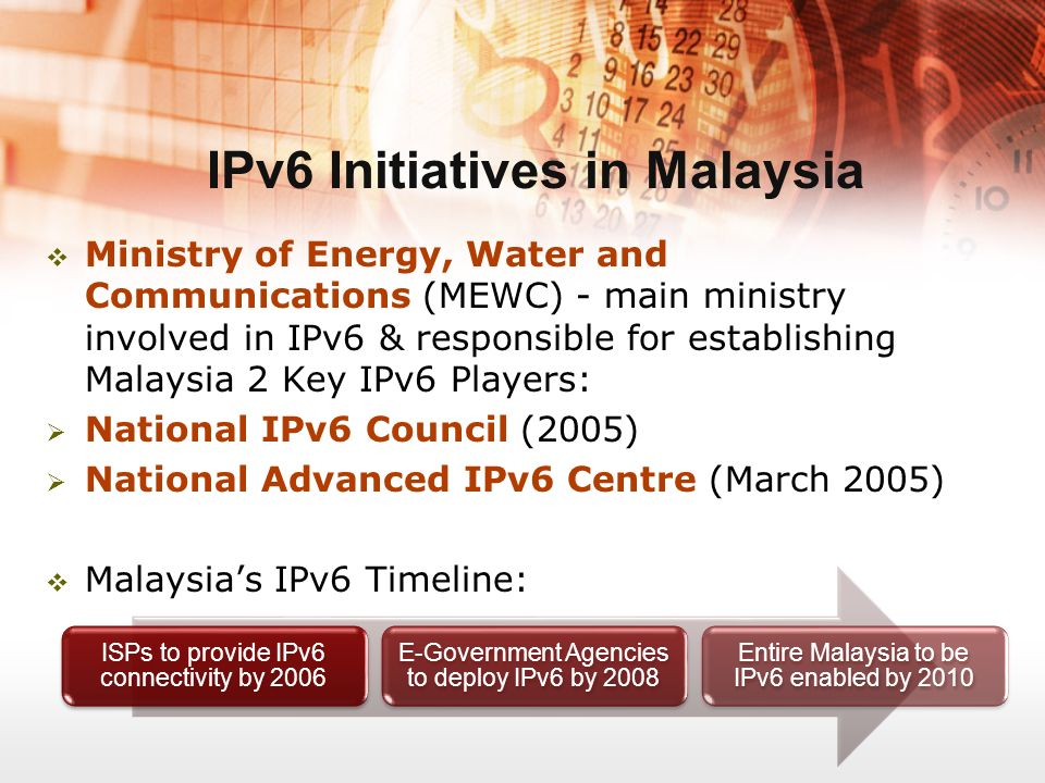 IPv6 Initiatives in Malaysia ISPs to provide IPv6 connectivity by 2006 E-Government Agencies to deploy IPv6 by 2008 Entire Malaysia to be IPv6 enabled by 2010 Ministry of Energy, Water and Communications (MEWC) - main ministry involved in IPv6 & responsible for establishing Malaysia 2 Key IPv6 Players: National IPv6 Council (2005) National Advanced IPv6 Centre (March 2005) Malaysias IPv6 Timeline: