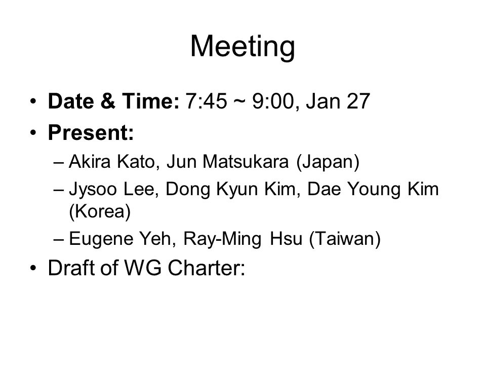 Meeting Date & Time: 7:45 ~ 9:00, Jan 27 Present: –Akira Kato, Jun Matsukara (Japan) –Jysoo Lee, Dong Kyun Kim, Dae Young Kim (Korea) –Eugene Yeh, Ray-Ming Hsu (Taiwan) Draft of WG Charter: