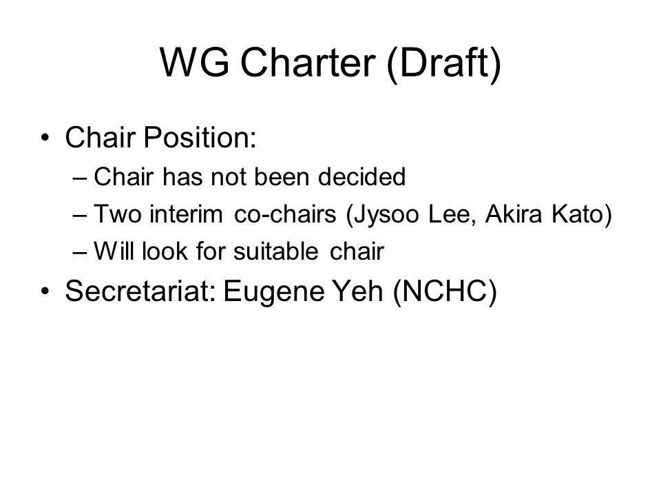 WG Charter (Draft) Chair Position: –Chair has not been decided –Two interim co-chairs (Jysoo Lee, Akira Kato) –Will look for suitable chair Secretariat: Eugene Yeh (NCHC)