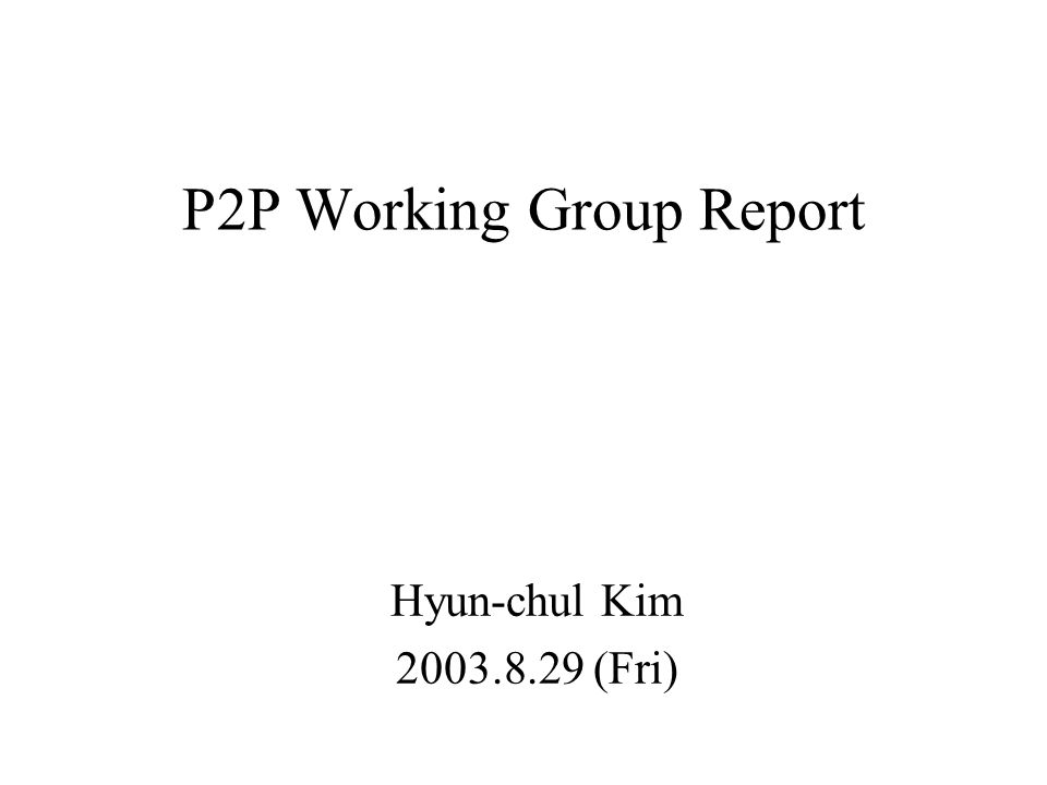 P2P Working Group Report Hyun-chul Kim 2003.8.29 (Fri)