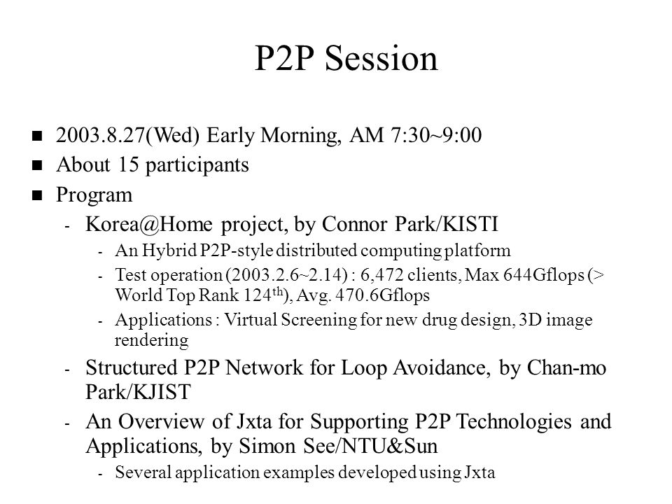 P2P Session n 2003.8.27(Wed) Early Morning, AM 7:30~9:00 n About 15 participants n Program - Korea@Home project, by Connor Park/KISTI - An Hybrid P2P-style distributed computing platform - Test operation (2003.2.6~2.14) : 6,472 clients, Max 644Gflops (> World Top Rank 124 th ), Avg.