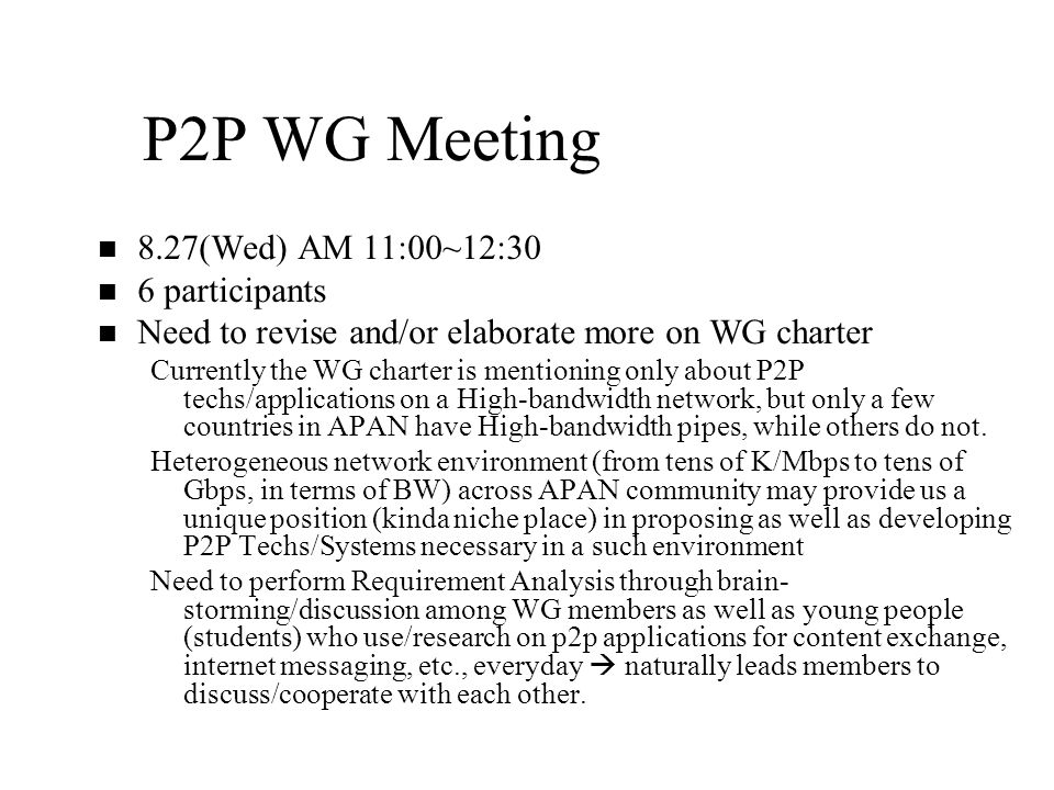 P2P WG Meeting n n 8.27(Wed) AM 11:00~12:30 n n 6 participants n n Need to revise and/or elaborate more on WG charter Currently the WG charter is mentioning only about P2P techs/applications on a High-bandwidth network, but only a few countries in APAN have High-bandwidth pipes, while others do not.