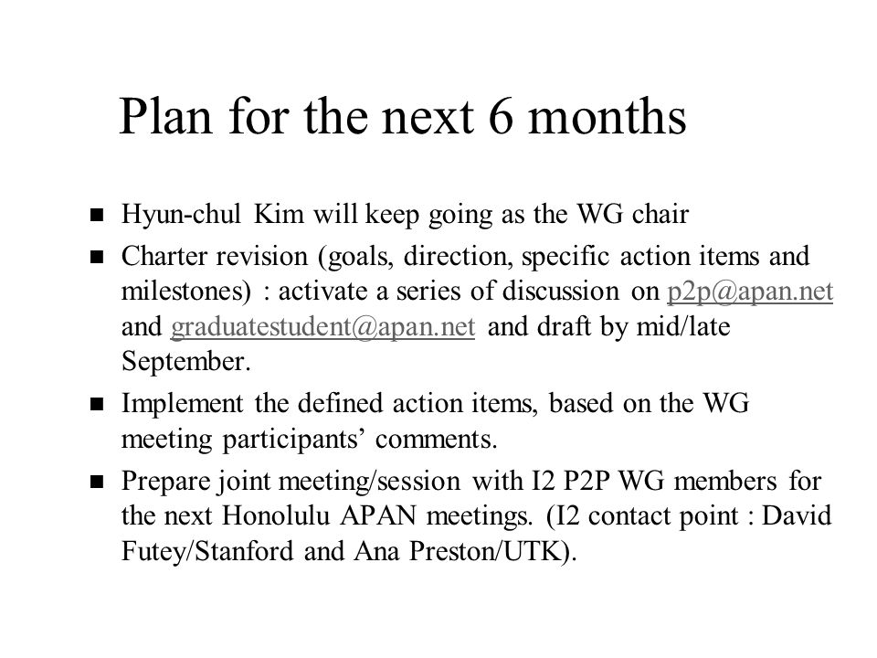 Plan for the next 6 months n n Hyun-chul Kim will keep going as the WG chair n n Charter revision (goals, direction, specific action items and milestones) : activate a series of discussion on p2p@apan.net and graduatestudent@apan.net and draft by mid/late September.p2p@apan.netgraduatestudent@apan.net n n Implement the defined action items, based on the WG meeting participants comments.