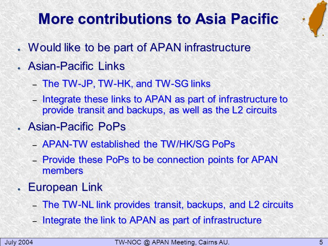 July 20045TW-NOC @ APAN Meeting, Cairns AU. More contributions to Asia Pacific Would like to be part of APAN infrastructure Would like to be part of A