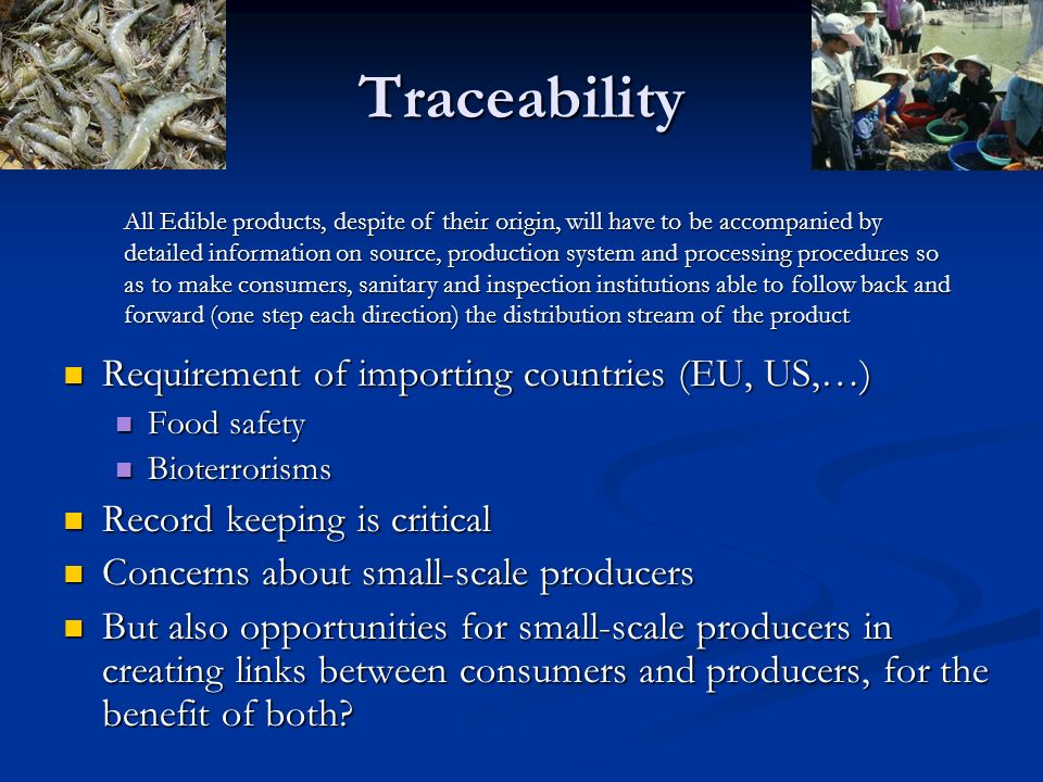 Traceability Requirement of importing countries (EU, US,…) Requirement of importing countries (EU, US,…) Food safety Food safety Bioterrorisms Bioterr