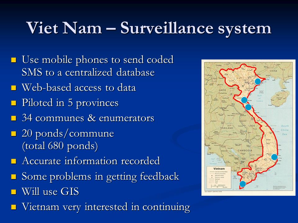 Viet Nam – Surveillance system Use mobile phones to send coded SMS to a centralized database Use mobile phones to send coded SMS to a centralized data