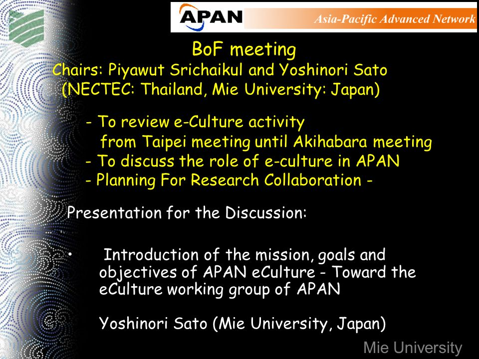 Mie University BoF meeting Chairs: Piyawut Srichaikul and Yoshinori Sato (NECTEC: Thailand, Mie University: Japan) - To review e-Culture activity from Taipei meeting until Akihabara meeting - To discuss the role of e-culture in APAN - Planning For Research Collaboration - Presentation for the Discussion: Introduction of the mission, goals and objectives of APAN eCulture - Toward the eCulture working group of APAN Yoshinori Sato (Mie University, Japan)