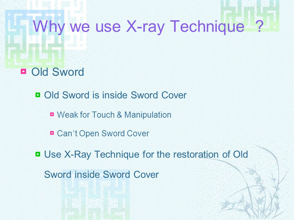 Why we use X-ray Technique ? Old Sword Old Sword is inside Sword Cover Weak for Touch & Manipulation Cant Open Sword Cover Use X-Ray Technique for the