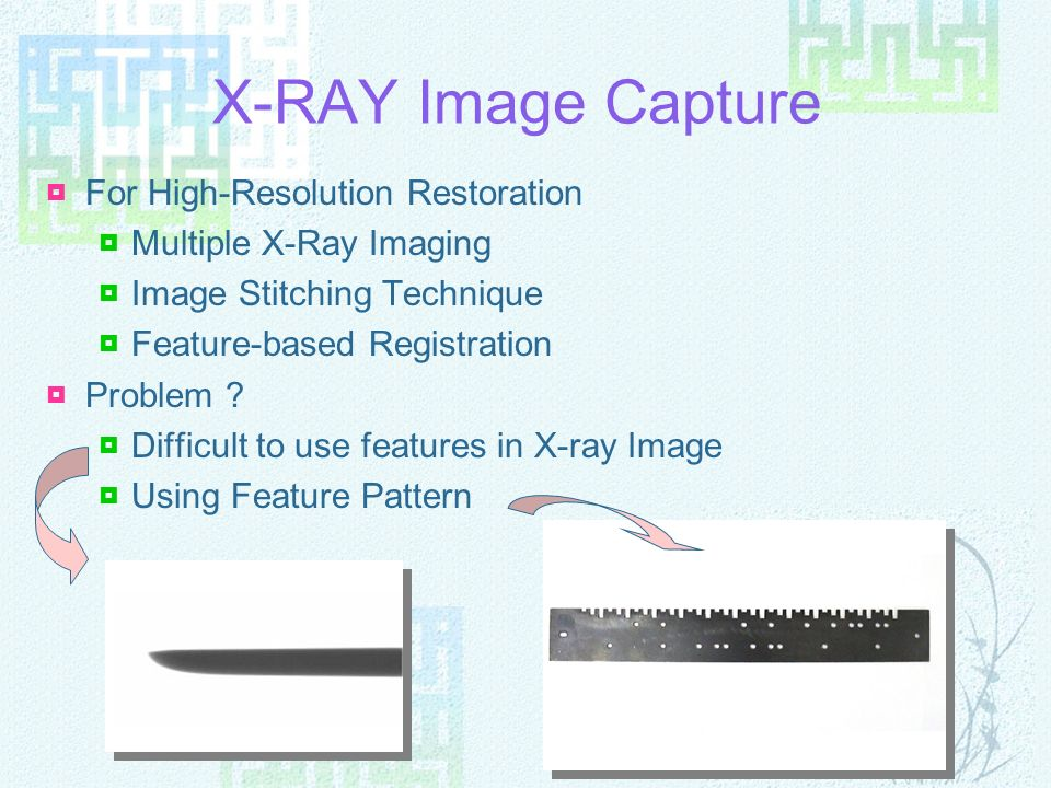X-RAY Image Capture For High-Resolution Restoration Multiple X-Ray Imaging Image Stitching Technique Feature-based Registration Problem ? Difficult to
