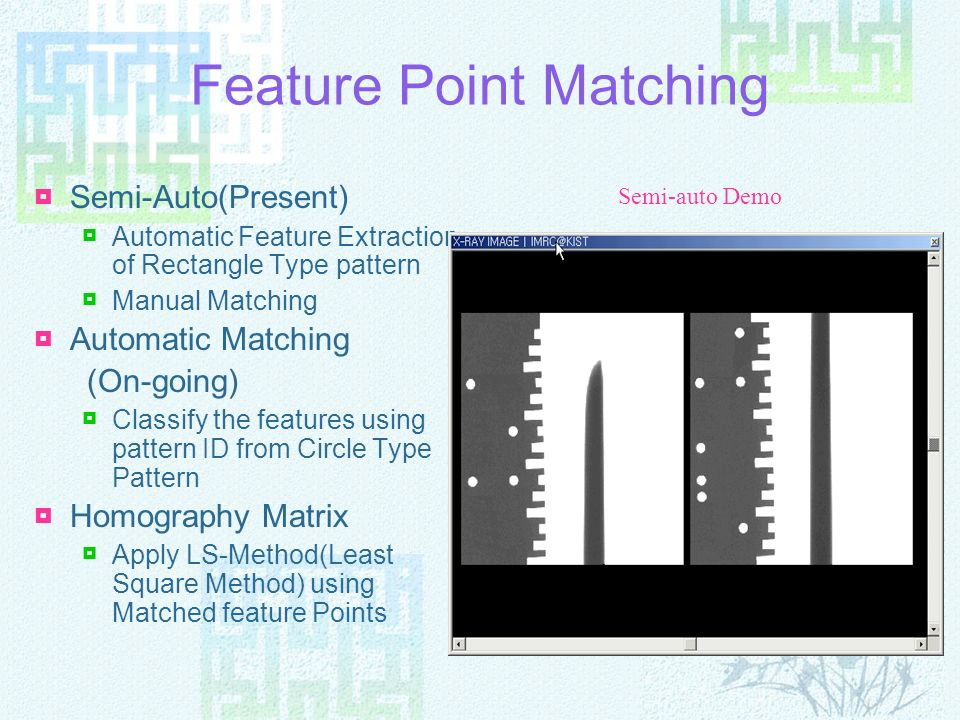 Feature Point Matching Semi-Auto(Present) Automatic Feature Extraction of Rectangle Type pattern Manual Matching Automatic Matching (On-going) Classif