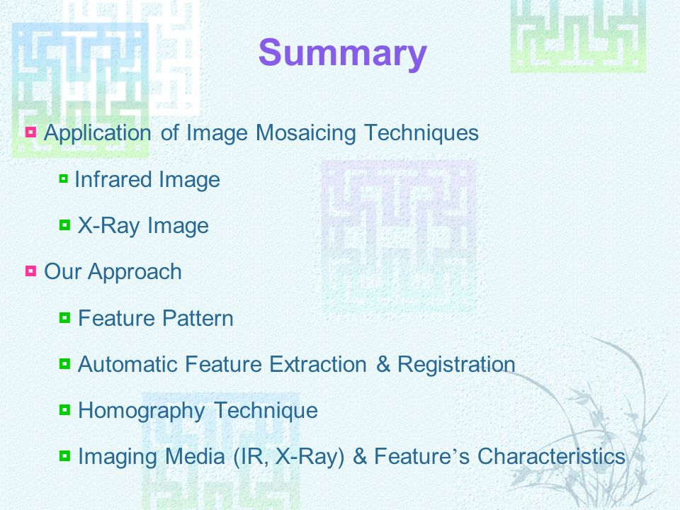 Summary Application of Image Mosaicing Techniques Infrared Image X-Ray Image Our Approach Feature Pattern Automatic Feature Extraction & Registration