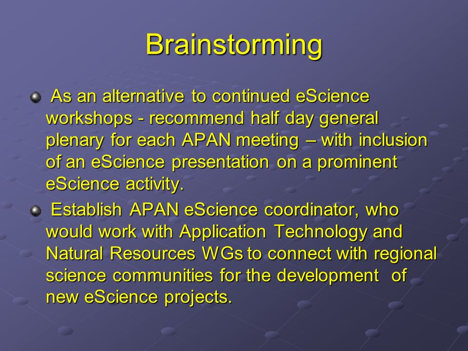 Brainstorming As an alternative to continued eScience workshops - recommend half day general plenary for each APAN meeting – with inclusion of an eScience presentation on a prominent eScience activity.